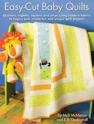 Easy-Cut Baby Quilts: Quarters, Eights, Squares and Strips Using Modern Fabrics to Inspire and Create Fun and Unique Quilt Projects