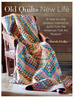 Old Quilts, New Life: 18 Step-by-Step Projects Inspired by Quilts from the American Folk Art Museum