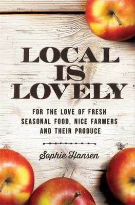Local is Lovely: For the Love of Fresh Seasonal Food, Nice Farmers and Their Produce