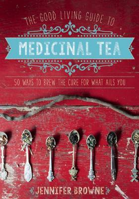 The Good Living Guide to Medicinal Tea : 50 Ways to Brew the Cure for What Ails You