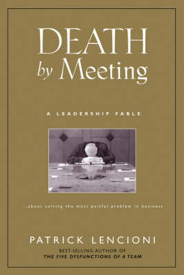 The Death by Meeting: A Leadership Fable... About SolvIng the Most Painful Problem in Business