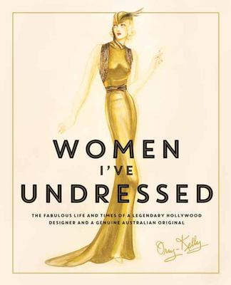 Women I've Undressed - The Fabulous Life and Times of a Legendary Hollywood Designer and a Genuine Australian Original