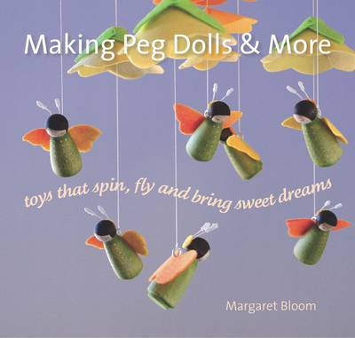Making Peg Dolls and More: Toys Which Spin, Fly and Bring Sweet Dreams.
