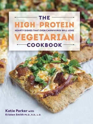 The High-Protein Vegetarian CookbookHearty Dishes That Even Carnivores Will Love