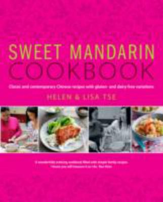 Sweet Mandarin Cookbook: Classic & Contemporary Chinese Recipes with Gluten & Dairy-free Variations