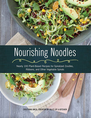 Nourishing Noodles: Nearly 100 Plant-Based Recipes for Spiralized Zoodles, Ribbons, and Other Vegetable Spirals