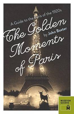 Golden Moments of Paris: A Guide to the Paris of the 1920s