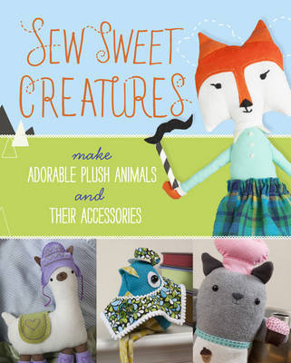 Sew Sweet Creatures: 16 Plush Projects with Accessories