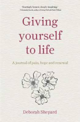 Giving Yourself to Life: A Journal of Pain, Hope and Renewal