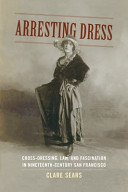 Arresting Dress: Cross-Dressing, Law, and Fascination in Nineteenth-Century San Francisco