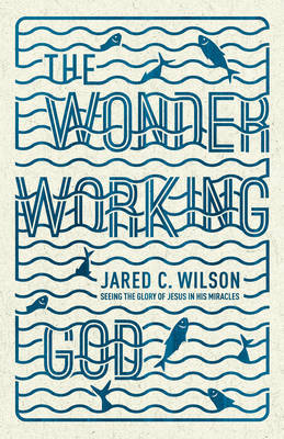 The Wonder-Working God: Seeing the Glory of Jesus in His Miracles