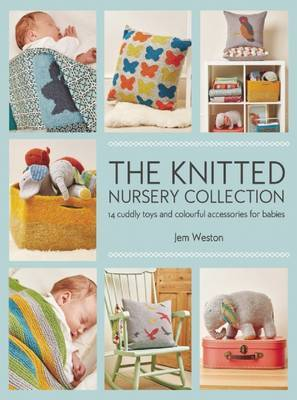The Knitted Nursery Collection: 14 Cuddly Toys and Colourful Accessories for Babies