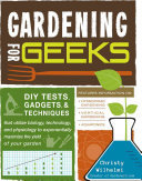 Gardening for GeeksDIY Tests, Gadgets, and Techniques That Utilize Microbiology, Mathematics, and Ecology to Exponentially Maximize the Yield of Your Garden