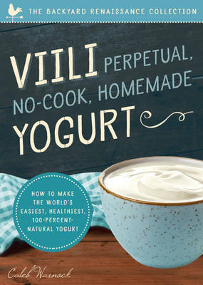 VIILI Perpetual No-Cook Homemade Yogurt: The World S Easiest, Healthiest, 100-Percent Natural Yogurt