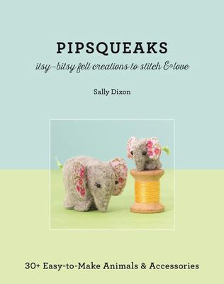 Pipsqueaks Itsy-Bitsy Felt Creations to Stitch & Love : 30+ Easy-to-Make Animals & Accessories