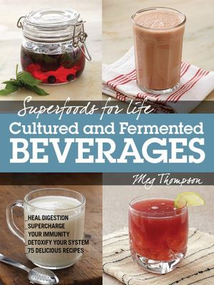 Superfoods for Life, Cultured and Fermented Beverages: Heal Digestion - Supercharge Your Immunity - Detox Your System - 75 Delicious Recipes