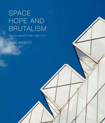 Space Hope and Brutalism - English Architecture 1945 - 1975