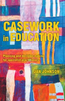 Casework in Education: Planning and Decision-Making for Specialist Practitioners