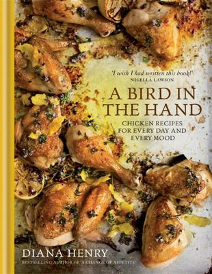 Bird in the Hand: Chicken Recipes for Every Day and Every Mood