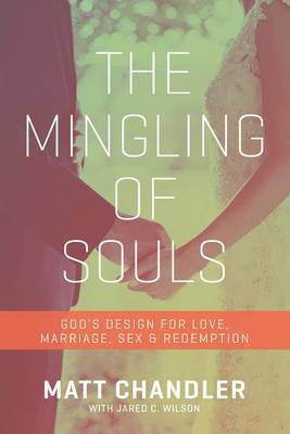 The Mingling of Souls: God's Design for Love, Marriage, Sex, and Redemption