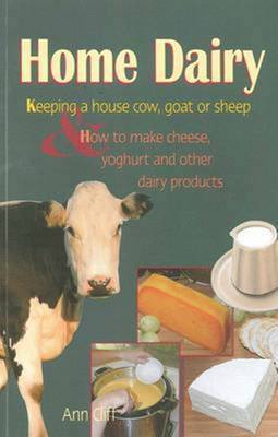 Home Dairy: Keeping a House Cow, Goat or Sheep & How to Make Cheese, Yoghurt & Other Dairy Products
