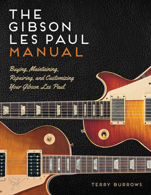 Les Paul Manual: Buying, Maintaining, Repairing, and Customizing Your Gibson and Epiphone Les Paul