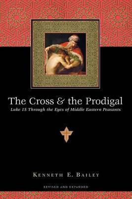 The Cross the Prodigal: Luke 15 Through the Eyes of Middle Eastern Peasants