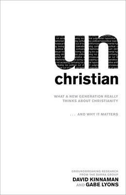 Un Christian: What a New Generation Really Thinks About Christianity...and Why it Matters
