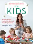 Supercharged Food for Kids : Building Stronger, Healthier, Brighter Kids from the Ground Up