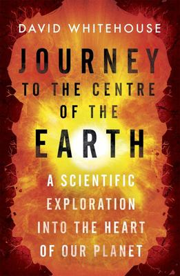 Journey to the Centre of the Earth: A Scientific Exploration into the Heart of Our Planet