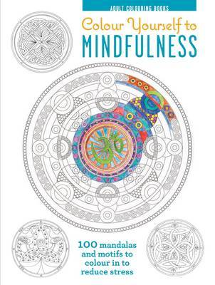 Adult Colouring Books: Colour Yourself to Mindfulness: 100 Mandalas and Motifs to Colour in to Reduce Stress