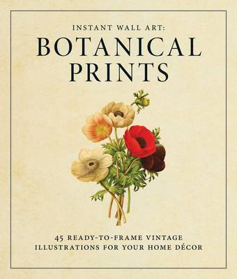 Instant Wall Art: Botanical Prints: 45 Ready-to-Frame Vintage Illustrations for Your Home Decor