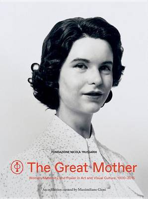 The Great Mother - Women, Maternity, and Power in Art and Visual Culture 1900-2015