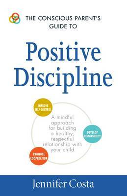The Conscious Parent's Guide to Positive Discipline: A Mindful Approach for Building a Healthy, Respectful Relationship with Your Child