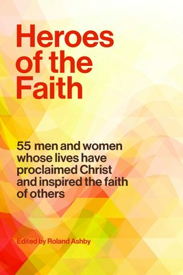 Heroes of the Faith 54 Men and Women Whose Lives Have Proclaimed Christ and Inspired the Faith of Others