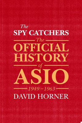 The Spy Catchers: The Official History of Asio, 1949--1963