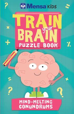 Train Your Brain Puzzle Book: Mind-Melting Conundrums (Mensa Kids)