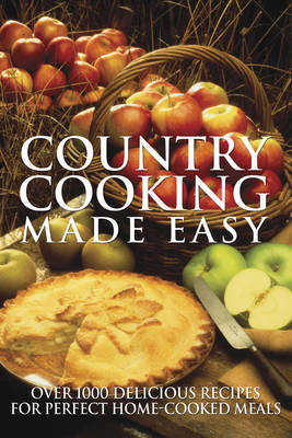 Country Cooking Made Easy: 1001 Delicious Recipes for Perfect Home-cooked Meals