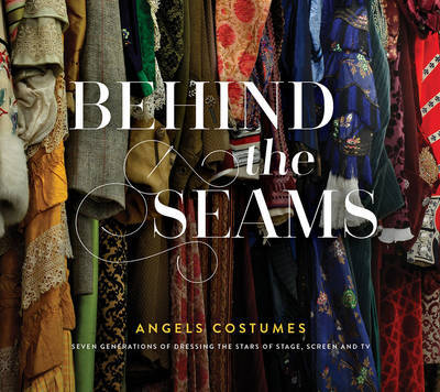 Behind the Seams - Angels Costumes - Seven Generations of Dressing the Stars of Stage, Screen & TV