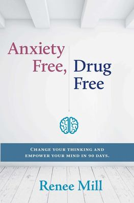 Anxiety Free, Drug Free Change Your Thinking and Empower Your Mind In 90 Days