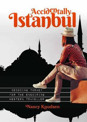 Accidentally Istanbul: Turkey Decoded for the Inquiring Western Traveller