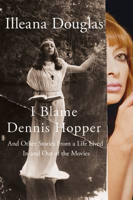 I Blame Dennis Hopper - And Other Stories from a Life Lived in and Out of the Movies