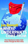 Where Underpants Come From: From Checkout to Cotton Field - Travels in the New China