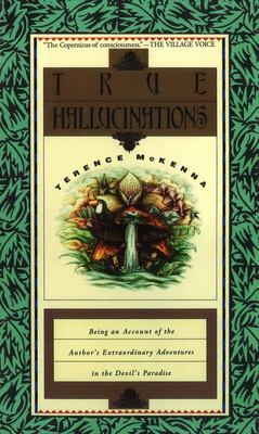 True Hallucinations: Being an Account of the Author's Extraordinary Adventures in the Devil's Paradise