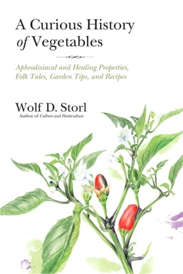 The Curious History Of Vegetables: Aphrodisiacal and Healing Properties, Folk Tales, Garden Tips, and Recipes