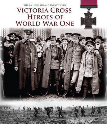 Victoria Cross Heroes of World War One: 628 Extraordinary Stories of Valour
