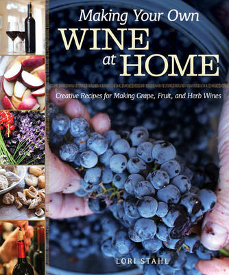 Making Your Own Wine at Home Creative Recipes for Making Grape, Fruit, and Herb Wines