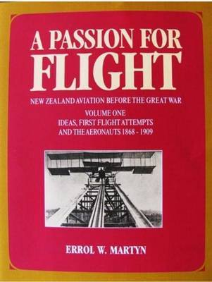 A Passion For Flight: New Zealand Aviation Before the Great War (Volume 1: Ideas, First Flight Attempts and the Aeronauts 1868 to 1909)