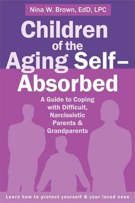 Children of the Aging Self-Absorbed: A Guide to Coping with Difficult, Narcissistic Parents and Grandparents