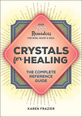 Crystals for Healing: The Complete Reference Guide with Over 200 Remedies for Mind, Heart  Soul